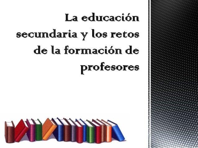 los retos y necesidades de la educación secundaria justifican y dan sentido a cualquier propuesta de modificación al plan...