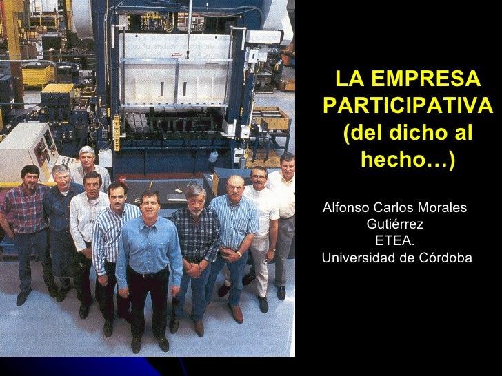 LA EMPRESA PARTICIPATIVA (del dicho al hecho…) Alfonso Carlos Morales Gutiérrez ETEA. Universidad de Córdoba