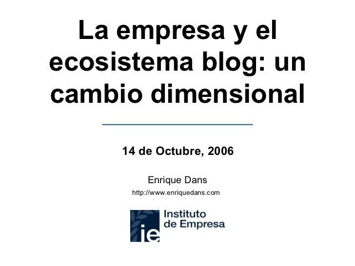 La empresa y el ecosistema blog: un cambio dimensional Enrique Dans http://www.enriquedans.com   14 de Octubre, 2006