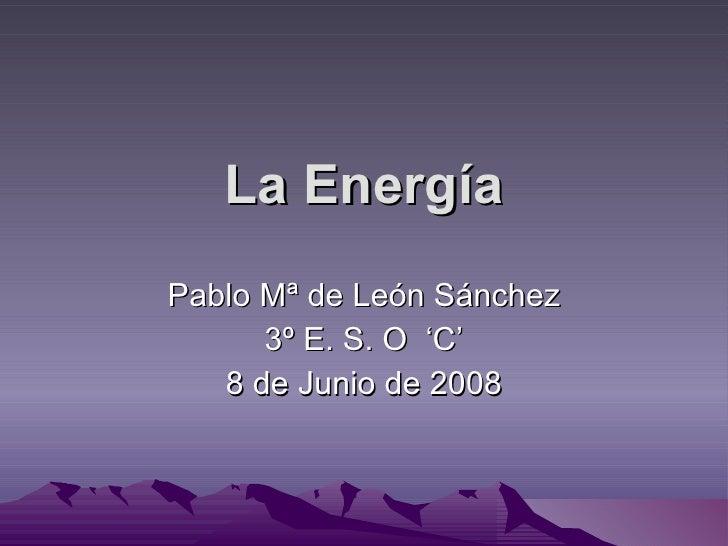 La Energía Pablo Mª de León Sánchez 3º E. S. O  'C' 8 de Junio de 2008