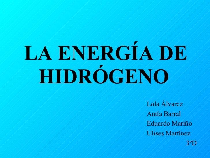 LA ENERGÍA DE HIDRÓGENO   Lola Álvarez Antía Barral Eduardo Mariño Ulises Martínez 3ºD