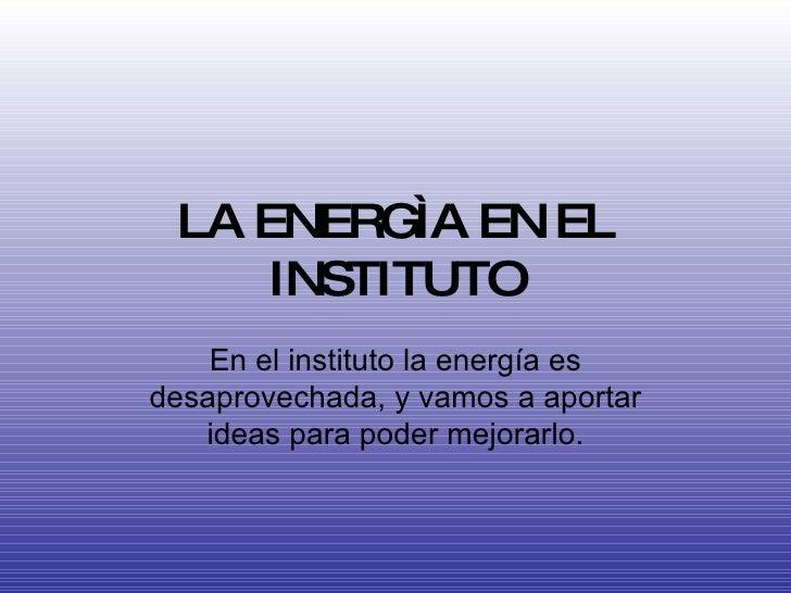 LA ENERGÌA EN EL INSTITUTO En el instituto la energía es desaprovechada, y vamos a aportar ideas para poder mejorarlo.