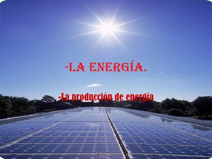 -La energía. -La producción de energía