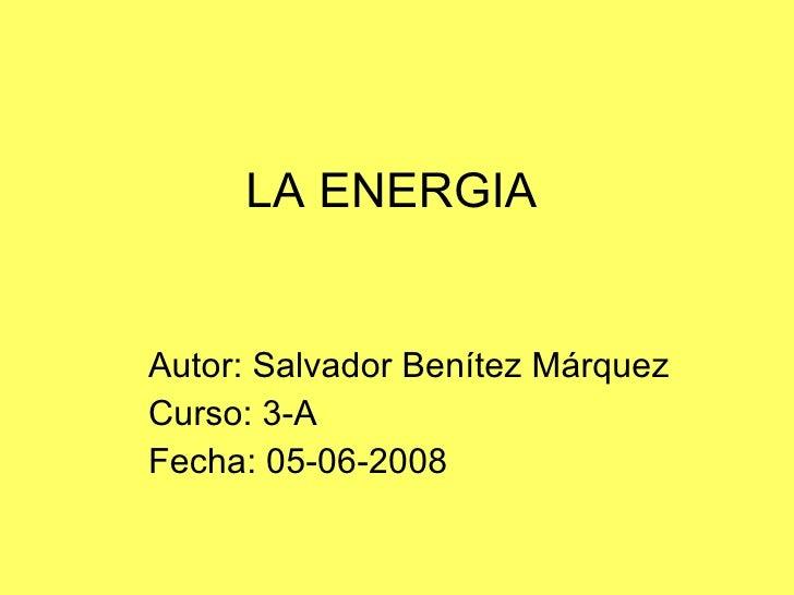 LA ENERGIA Autor: Salvador Benítez Márquez Curso: 3-A Fecha: 05-06-2008