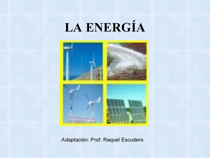 LA ENERGÍA Adaptación: Prof. Raquel Escudero