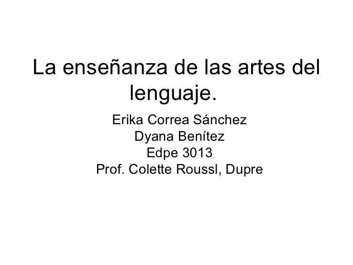 La enseñanza de las  artes  del lenguaje.  Erika Correa Sánchez Dyana Benítez Edpe 3013 Prof. Colette Roussl, Dupre
