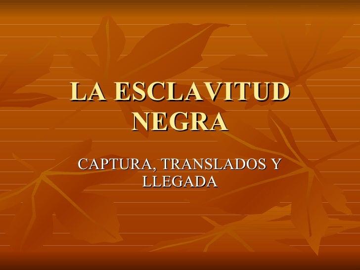 LA ESCLAVITUD NEGRA CAPTURA, TRANSLADOS Y LLEGADA