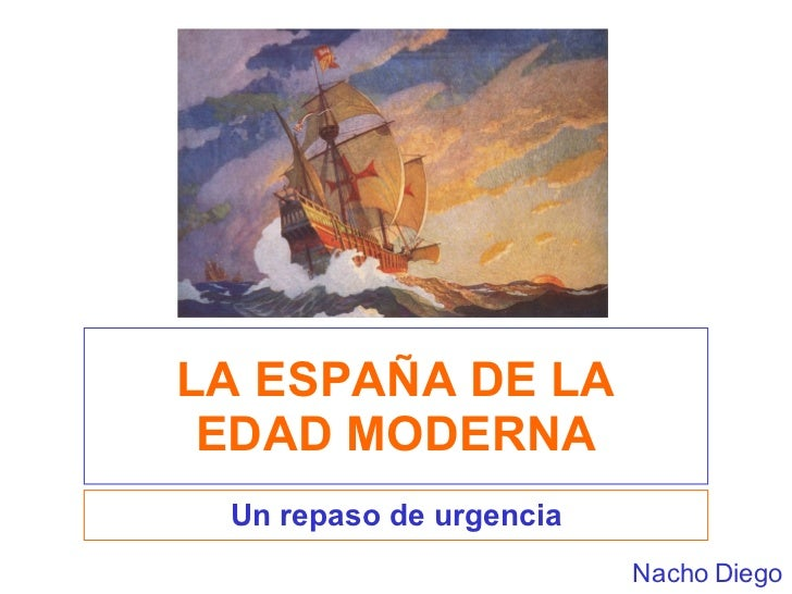 LA ESPAÑA DE LA EDAD MODERNA Un repaso de urgencia Nacho Diego