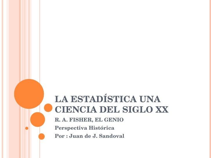 LA ESTADÍSTICA UNA CIENCIA DEL SIGLO XX R. A. FISHER, EL GENIO Perspectiva Histórica Por : Juan de J. Sandoval