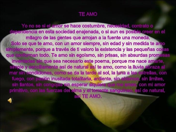 TE AMO Yo no se si el amor se hace costumbre, necesidad, contrato o  dependencia en esta sociedad enajenada, o si aun es p...
