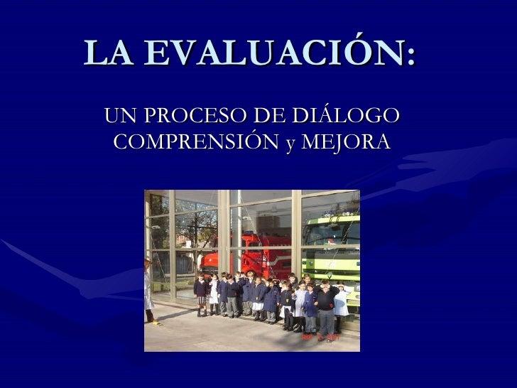 LA EVALUACIÓN: UN PROCESO DE DIÁLOGO COMPRENSIÓN y MEJORA