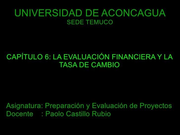 UNIVERSIDAD DE ACONCAGUA SEDE TEMUCO CAPÍTULO 6: LA EVALUACIÓN FINANCIERA Y LA TASA DE CAMBIO Asignatura: Preparación y Ev...