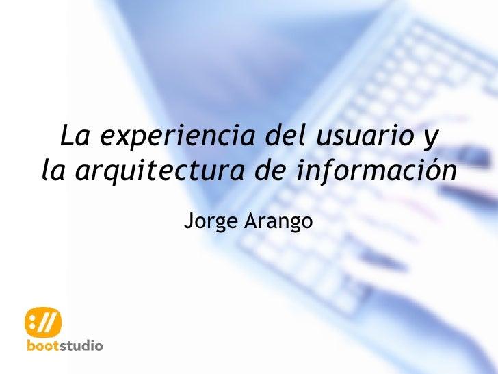 La experiencia del usuario y la arquitectura de información           Jorge Arango