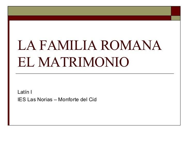 LA FAMILIA ROMANA EL MATRIMONIO Latín I IES Las Norias – Monforte del Cid
