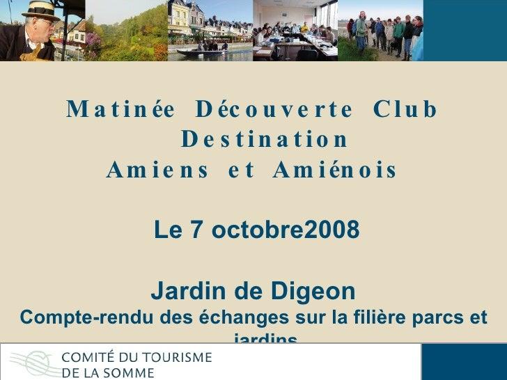 Matinée Découverte Club Destination Amiens et Amiénois Le 7 octobre2008 Jardin de Digeon Compte-rendu des échanges sur la ...