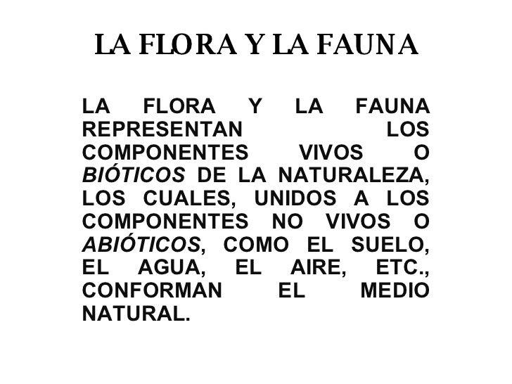 LA FLORA Y LA FAUNA LA FLORA Y LA FAUNA REPRESENTAN LOS COMPONENTES VIVOS O  BIÓTICOS  DE LA NATURALEZA, LOS CUALES, UNIDO...