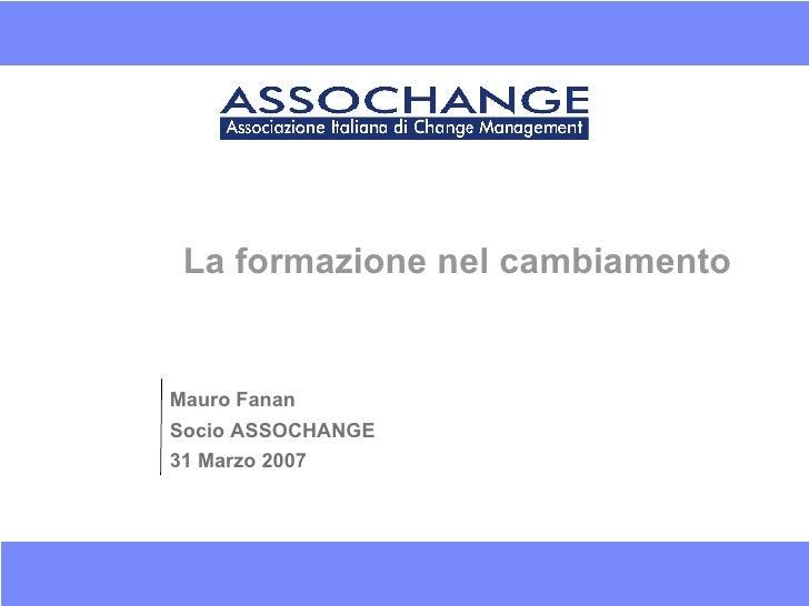 La formazione nel cambiamento Mauro Fanan Socio ASSOCHANGE 31 Marzo 2007