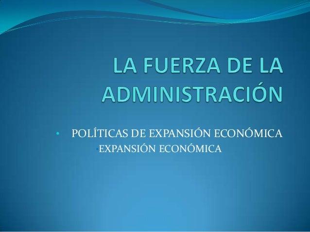 • POLÍTICAS DE EXPANSIÓN ECONÓMICA •EXPANSIÓN ECONÓMICA