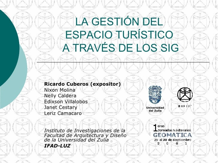 LA GESTIÓN DEL  ESPACIO TURÍSTICO  A TRAVÉS DE LOS SIG Ricardo Cuberos (expositor) Nixon Molina  Nelly Caldera Edixson Vil...