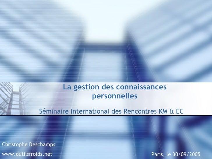 La gestion des connaissances personnelles Séminaire International des Rencontres KM & EC Paris, le 30/09/2005 Christophe D...