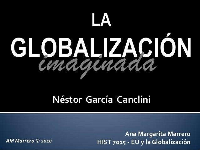 Ana Margarita MarreroHIST 7015 - EU y la GlobalizaciónimaginadaNéstor García CancliniAM Marrero © 2010