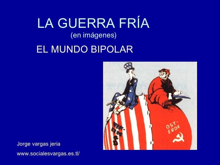 LA GUERRA FRÍA (en imágenes) EL MUNDO BIPOLAR Jorge vargas jeria www.socialesvargas.es.tl/