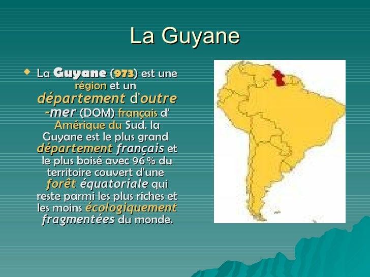 La Guyane <ul><li>La  Guyane  ( 973 ) est une  région  et un  département   d' outre - mer  (DOM)  français  d' Amérique  ...