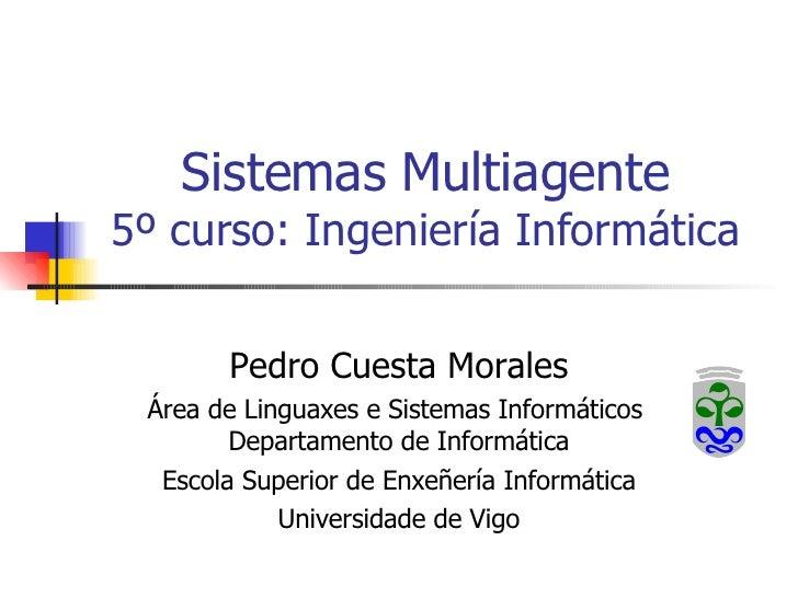Sistemas Multiagente 5º curso: Ingeniería Informática Pedro Cuesta Morales Área de Linguaxes e Sistemas Informáticos  Depa...