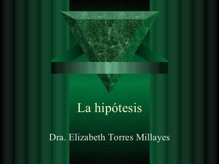 La hipótesis Dra. Elizabeth Torres Millayes