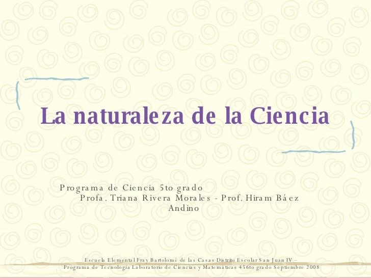La naturaleza de la Ciencia Programa de Ciencia 5to grado  Profa. Triana Rivera Morales - Prof. Hiram Báez Andino