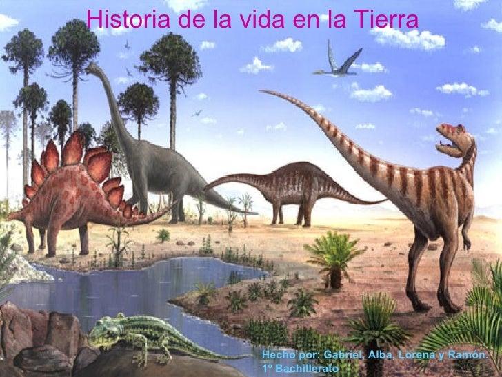 Historia de la vida en la Tierra Hecho por: Gabriel, Alba, Lorena y Ramón. 1º Bachillerato
