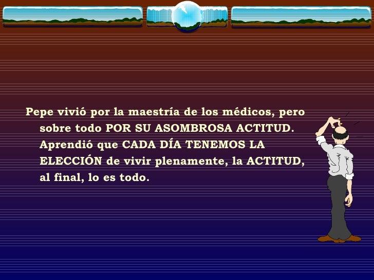 <ul><li>Pepe vivió por la maestría de los médicos, pero sobre todo POR SU ASOMBROSA ACTITUD. Aprendió que CADA DÍA TENEMOS...