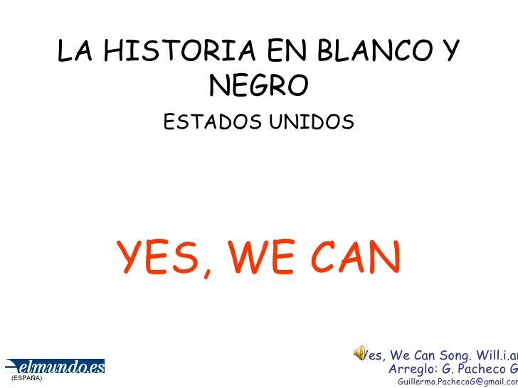 LA HISTORIA EN BLANCO Y NEGRO ESTADOS UNIDOS YES, WE CAN (ESPAÑA) Yes, We Can Song. Will.i.am Arreglo: G. Pacheco G. [emai...