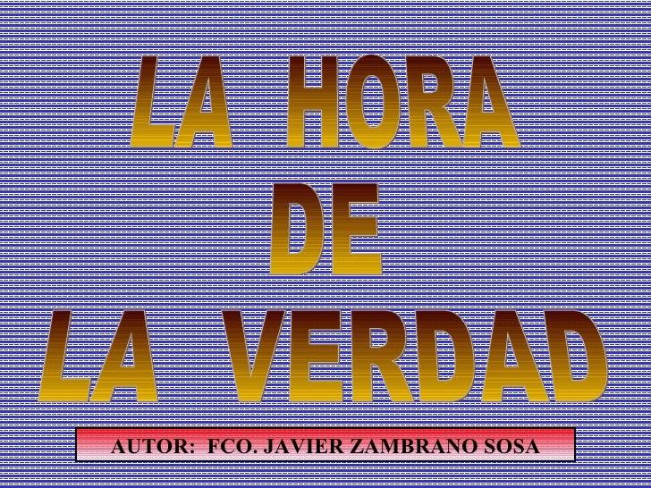 LA  HORA DE LA  VERDAD AUTOR:  FCO. JAVIER ZAMBRANO SOSA