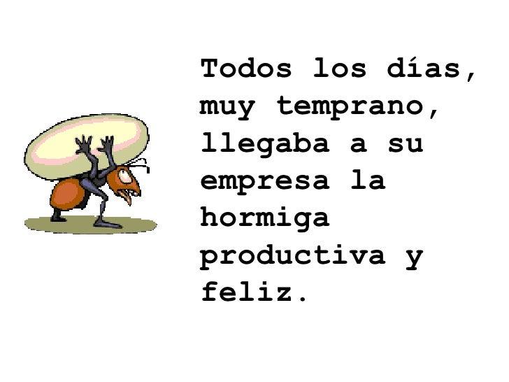 Todos los días, muy temprano, llegaba a su empresa la hormiga productiva y feliz.