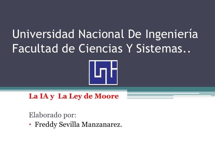 Universidad Nacional De IngenieríaFacultad de Ciencias Y Sistemas..   La IA y La Ley de Moore   Elaborado por:   • Freddy ...