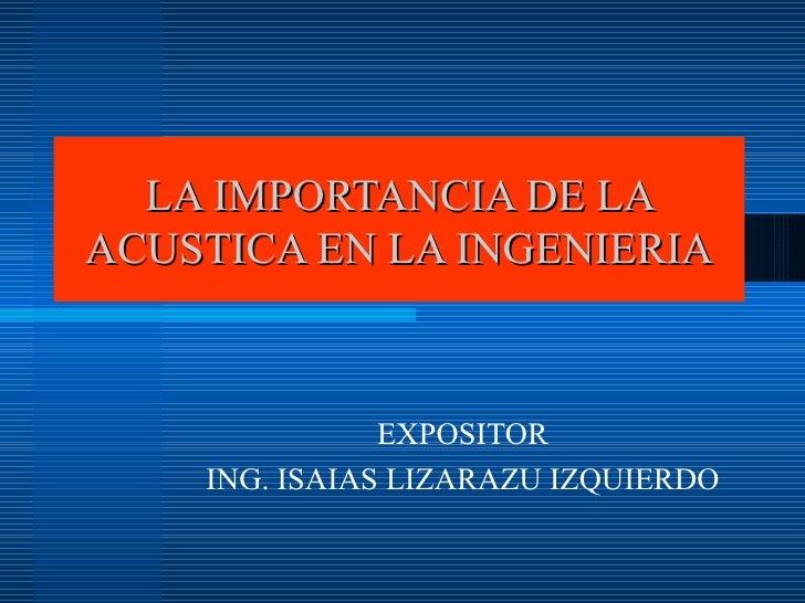 LA IMPORTANCIA DE LA ACUSTICA EN LA INGENIERIA EXPOSITOR ING. ISAIAS LIZARAZU IZQUIERDO