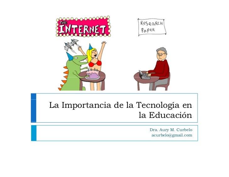 La Importancia de la Tecnología en                      la Educación                        Dra. Aury M. Curbelo          ...
