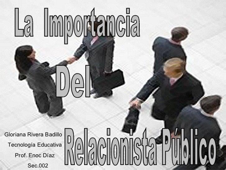La  Importancia Del  Relacionista Público Gloriana Rivera Badillo Tecnología Educativa Prof. Enoc Díaz Sec.002