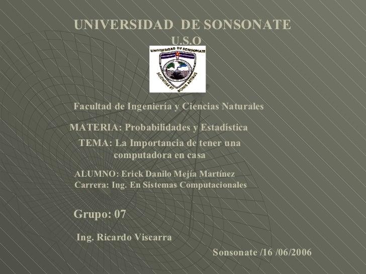 U.S.O Facultad de Ingeniería y Ciencias Naturales MATERIA: Probabilidades y Estadística ALUMNO: Erick Danilo Mejía Martíne...