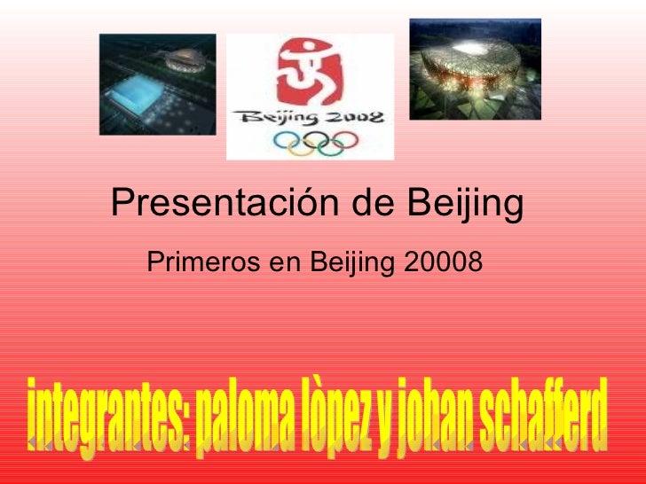 Presentación de Beijing  Primeros en Beijing 20008 integrantes: paloma lòpez y johan schafferd