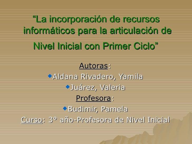 """"""" La incorporación de recursos  informáticos para la articulación de Nivel Inicial con Primer Ciclo""""   <ul><li>Autoras : <..."""