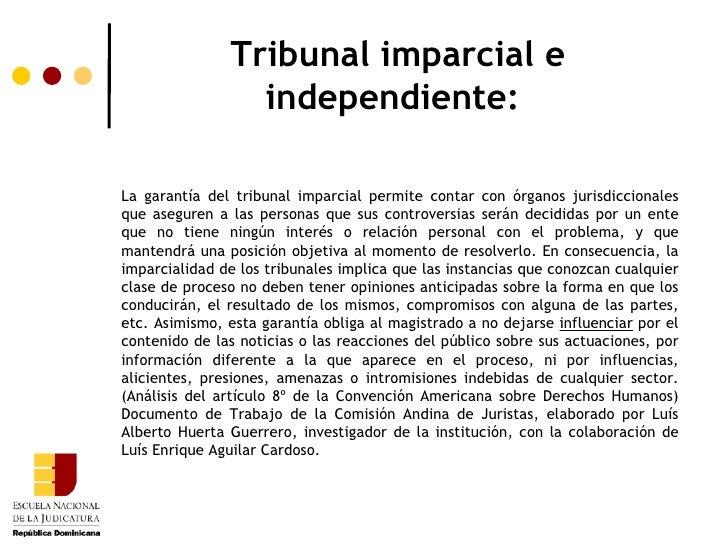 Tribunal imparcial e independiente:  La garantía del tribunal imparcial permite contar con órganos jurisdiccionales que as...