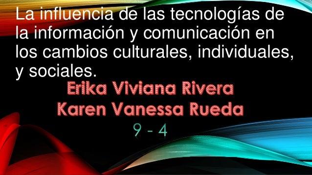 La influencia de las tecnologías de la información y comunicación en los cambios culturales, individuales, y sociales.