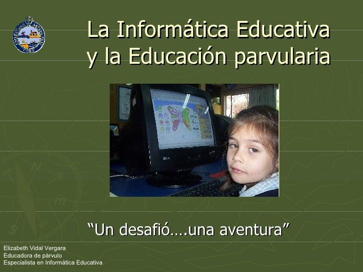 """La Informática Educativa y la Educación parvularia """" Un desafió….una aventura"""" Elizabeth Vidal Vergara Educadora de párvul..."""