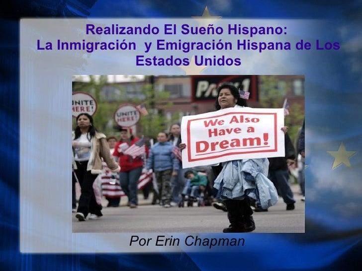 Realizando El Sue ño Hispano:  La Inmigraci ó n  y Emigraci ón  Hispana de Los Estados Unidos Por Erin Chapman