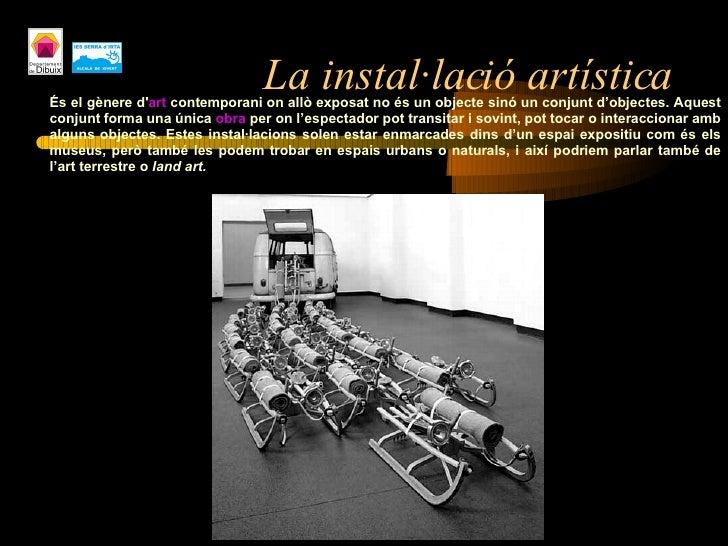 La instal·lació artística <ul><ul><ul><li>És el gènere d' art  contemporani on allò exposat no és un objecte sinó un conju...