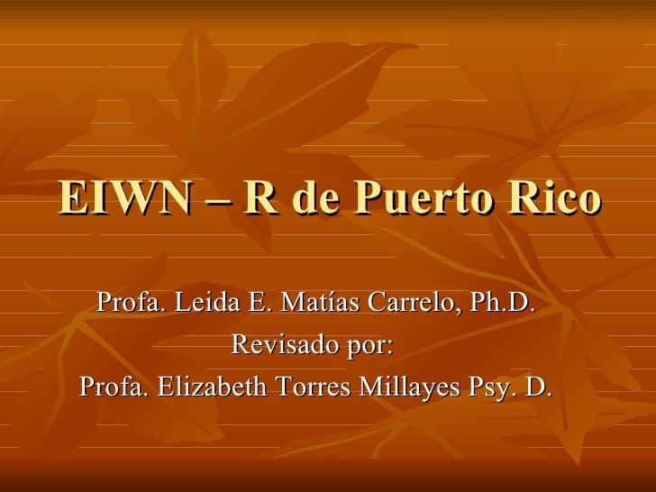 EIWN – R de Puerto Rico  Profa. Leida E. Matías Carrelo, Ph.D.  Revisado por:  Profa. Elizabeth Torres Millayes Psy. D.