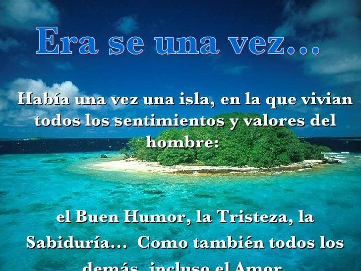 Era se una vez... Había una vez una isla, en la que vivian todos los sentimientos y valores del hombre:  el Buen Humor, la...