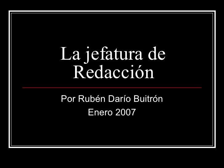 La jefatura de Redacción Por Rubén Darío Buitrón Enero 2007